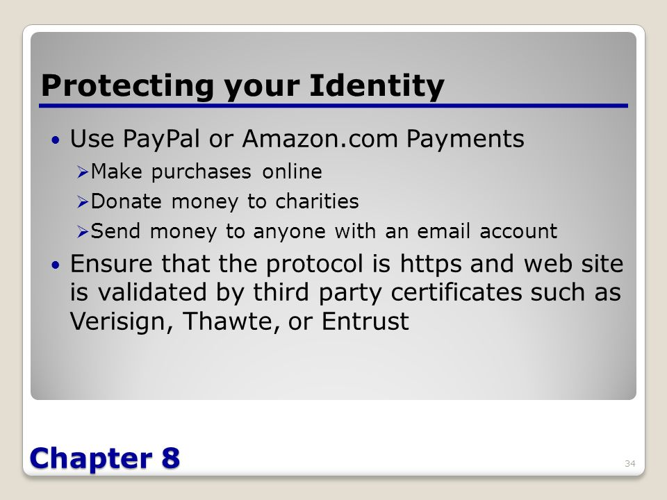 Chapter 8 Use PayPal or Amazon.com Payments  Make purchases online  Donate money to charities  Send money to anyone with an  account Ensure that the protocol is https and web site is validated by third party certificates such as Verisign, Thawte, or Entrust Protecting your Identity 34