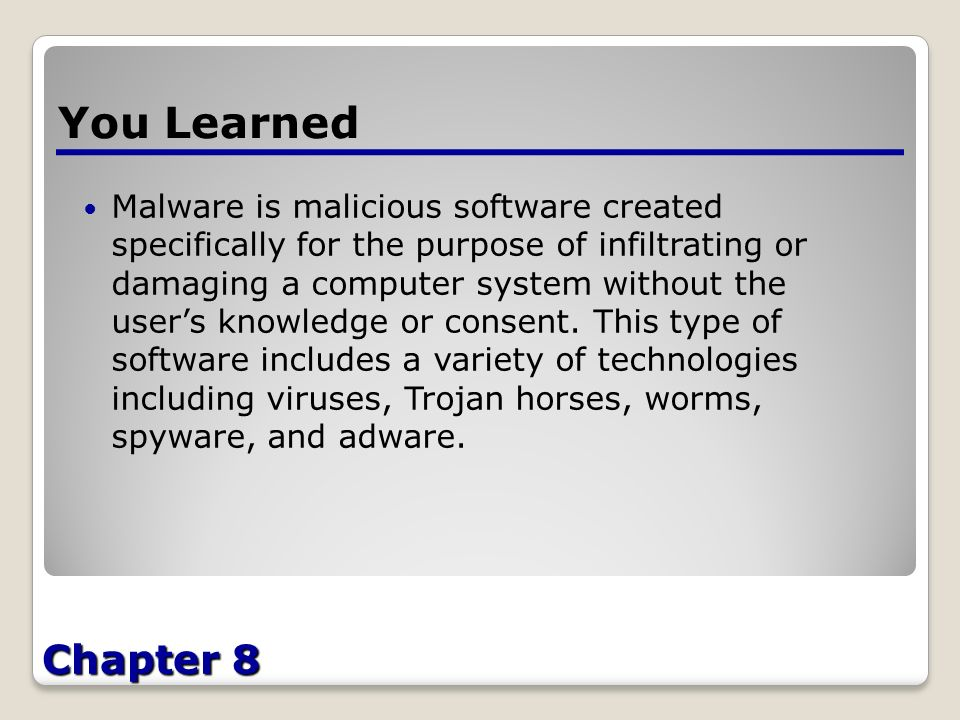 Chapter 8 You Learned Malware is malicious software created specifically for the purpose of infiltrating or damaging a computer system without the user's knowledge or consent.