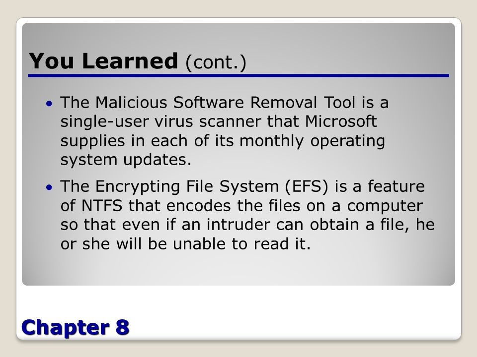 Chapter 8 You Learned (cont.) The Malicious Software Removal Tool is a single-user virus scanner that Microsoft supplies in each of its monthly operating system updates.