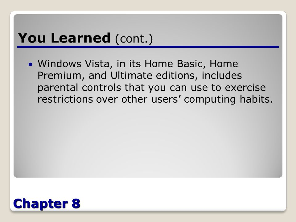 Chapter 8 You Learned (cont.) Windows Vista, in its Home Basic, Home Premium, and Ultimate editions, includes parental controls that you can use to exercise restrictions over other users' computing habits.