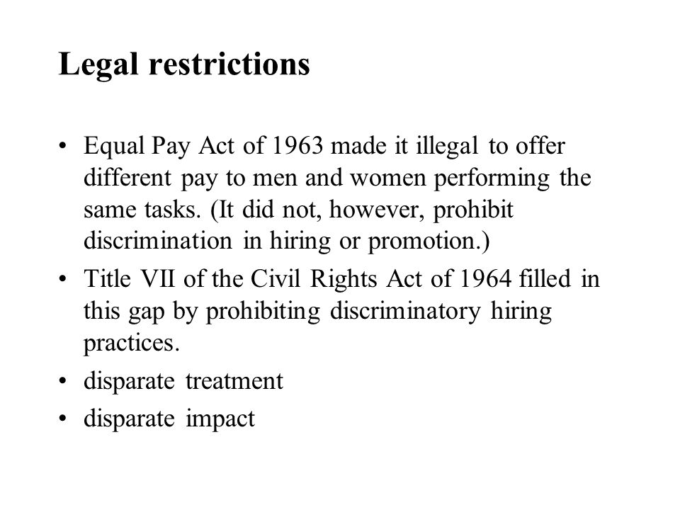 Legal restrictions Equal Pay Act of 1963 made it illegal to offer different pay to men and women performing the same tasks.