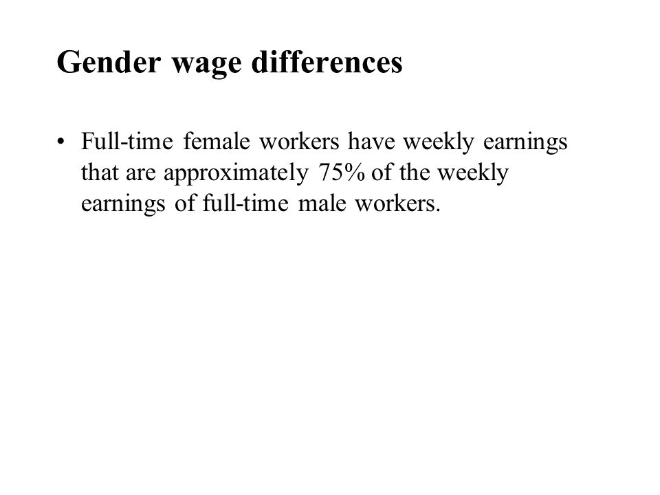 Gender wage differences Full-time female workers have weekly earnings that are approximately 75% of the weekly earnings of full-time male workers.