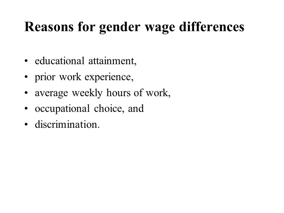 Reasons for gender wage differences educational attainment, prior work experience, average weekly hours of work, occupational choice, and discrimination.