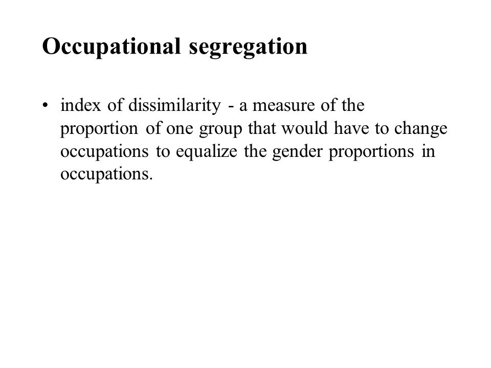 Occupational segregation index of dissimilarity - a measure of the proportion of one group that would have to change occupations to equalize the gender proportions in occupations.