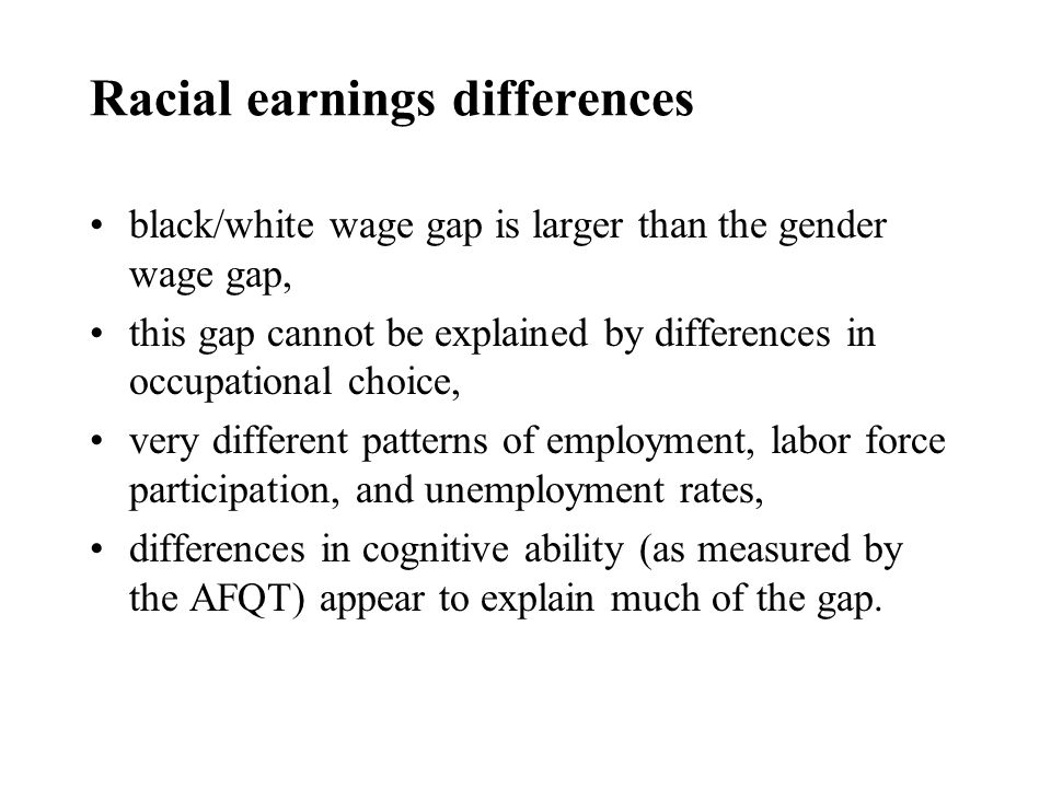 Racial earnings differences black/white wage gap is larger than the gender wage gap, this gap cannot be explained by differences in occupational choice, very different patterns of employment, labor force participation, and unemployment rates, differences in cognitive ability (as measured by the AFQT) appear to explain much of the gap.