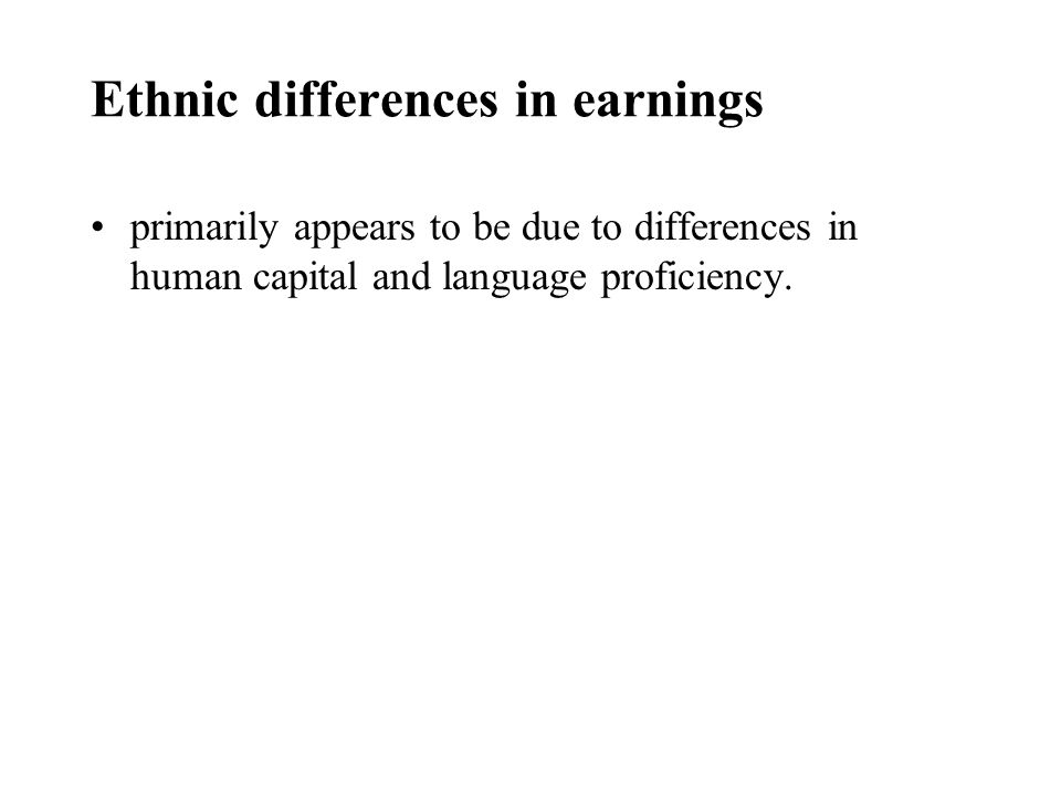 Ethnic differences in earnings primarily appears to be due to differences in human capital and language proficiency.