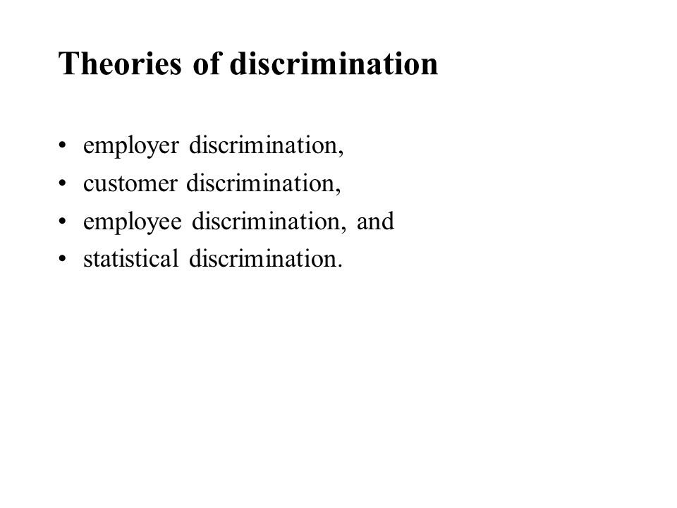 Theories of discrimination employer discrimination, customer discrimination, employee discrimination, and statistical discrimination.