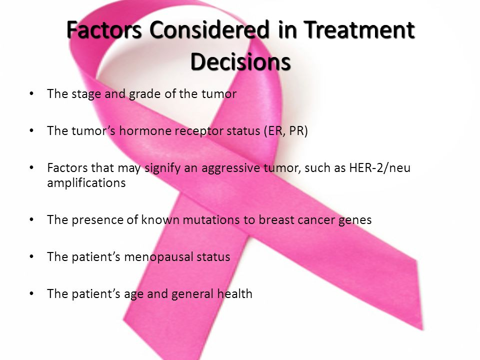 Factors Considered in Treatment Decisions The stage and grade of the tumor The tumor's hormone receptor status (ER, PR) Factors that may signify an aggressive tumor, such as HER-2/neu amplifications The presence of known mutations to breast cancer genes The patient's menopausal status The patient's age and general health