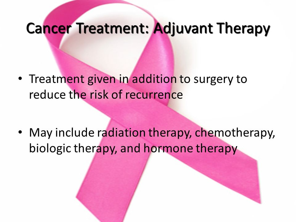 Cancer Treatment: Adjuvant Therapy Treatment given in addition to surgery to reduce the risk of recurrence May include radiation therapy, chemotherapy, biologic therapy, and hormone therapy