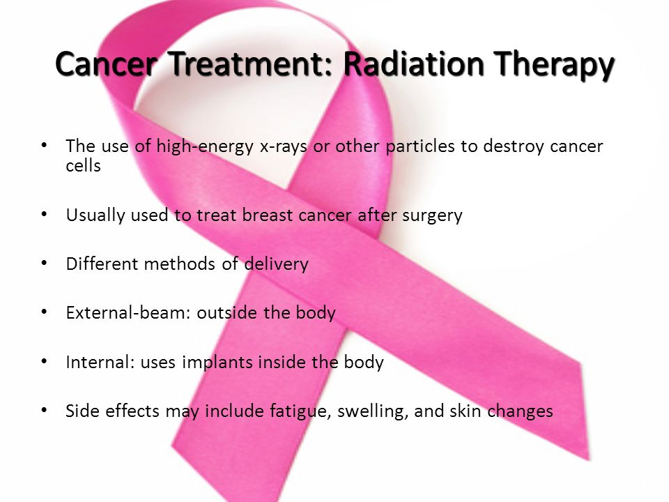 Cancer Treatment: Radiation Therapy The use of high-energy x-rays or other particles to destroy cancer cells Usually used to treat breast cancer after surgery Different methods of delivery External-beam: outside the body Internal: uses implants inside the body Side effects may include fatigue, swelling, and skin changes