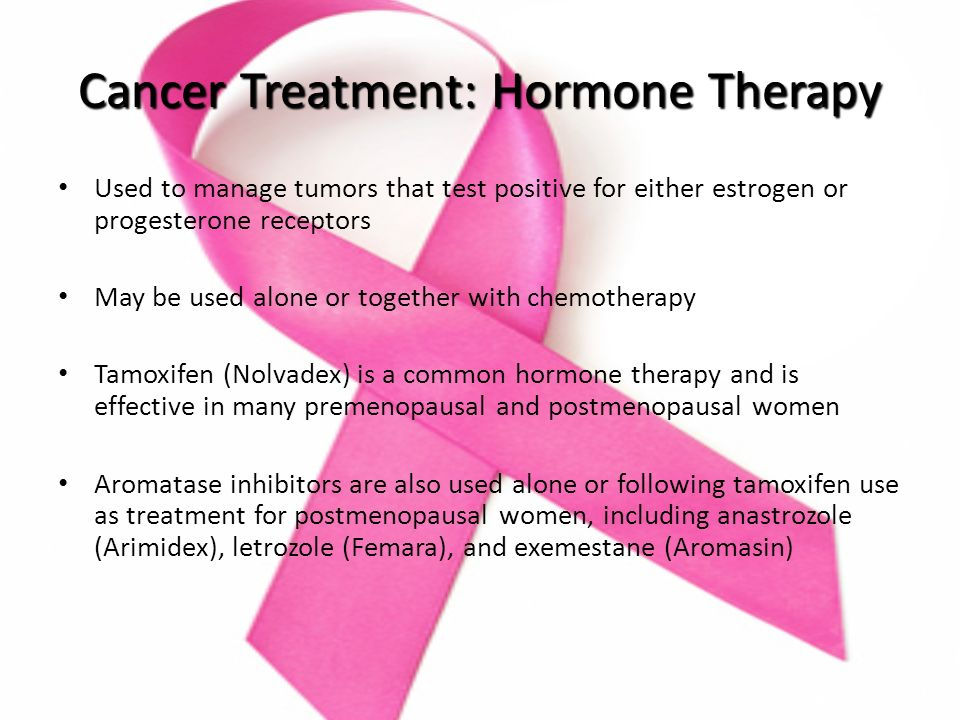 Cancer Treatment: Hormone Therapy Used to manage tumors that test positive for either estrogen or progesterone receptors May be used alone or together with chemotherapy Tamoxifen (Nolvadex) is a common hormone therapy and is effective in many premenopausal and postmenopausal women Aromatase inhibitors are also used alone or following tamoxifen use as treatment for postmenopausal women, including anastrozole (Arimidex), letrozole (Femara), and exemestane (Aromasin)