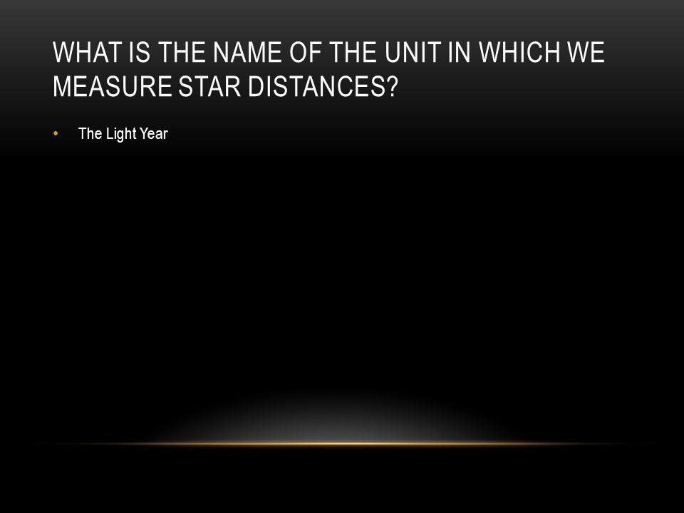 WHAT IS THE NAME OF THE UNIT IN WHICH WE MEASURE STAR DISTANCES The Light Year