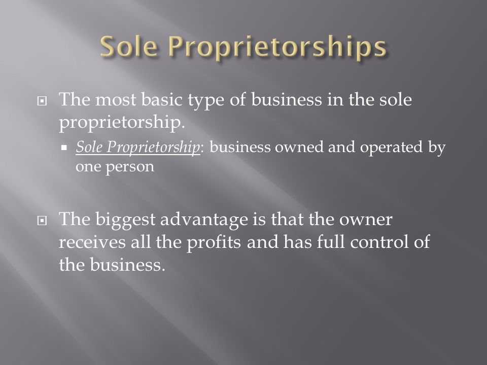  The most basic type of business in the sole proprietorship.