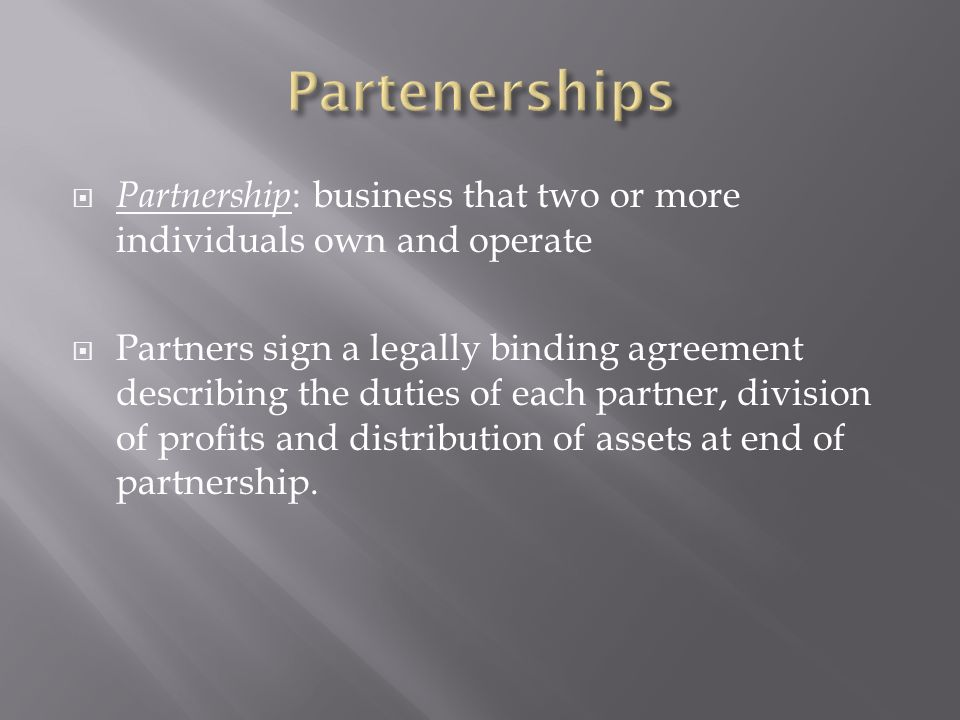  Partnership : business that two or more individuals own and operate  Partners sign a legally binding agreement describing the duties of each partner, division of profits and distribution of assets at end of partnership.