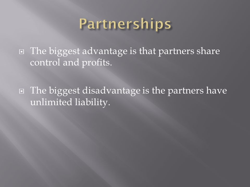  The biggest advantage is that partners share control and profits.