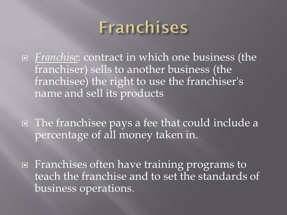  Franchise : contract in which one business (the franchiser) sells to another business (the franchisee) the right to use the franchiser s name and sell its products  The franchisee pays a fee that could include a percentage of all money taken in.