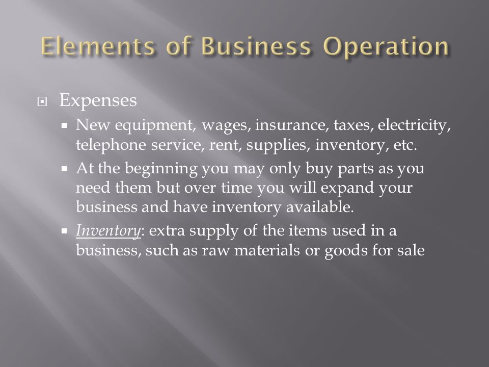  Expenses  New equipment, wages, insurance, taxes, electricity, telephone service, rent, supplies, inventory, etc.