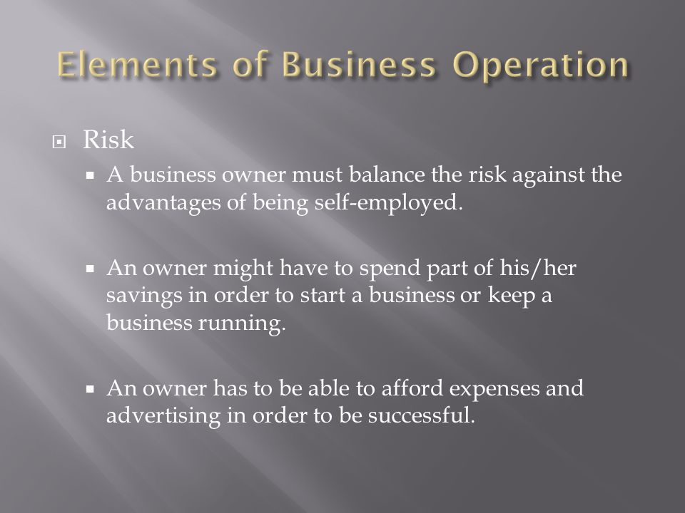  Risk  A business owner must balance the risk against the advantages of being self-employed.