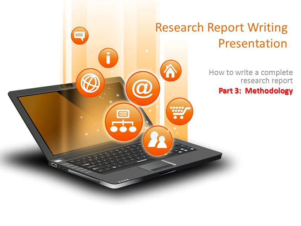 Research Report Writing Presentation How to write a complete research report Part 3: Methodology