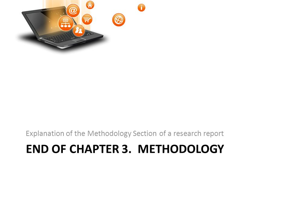 END OF CHAPTER 3. METHODOLOGY Explanation of the Methodology Section of a research report