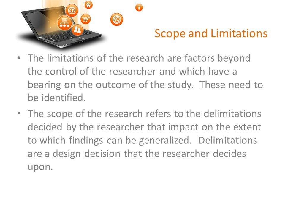 Scope and Limitations The limitations of the research are factors beyond the control of the researcher and which have a bearing on the outcome of the study.