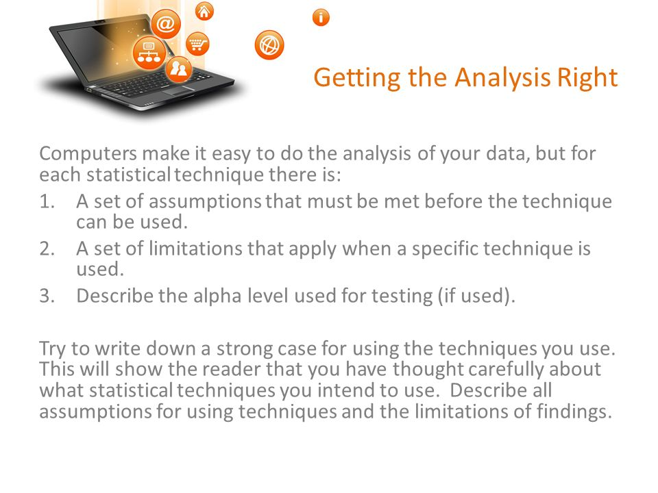 Getting the Analysis Right Computers make it easy to do the analysis of your data, but for each statistical technique there is: 1.A set of assumptions that must be met before the technique can be used.