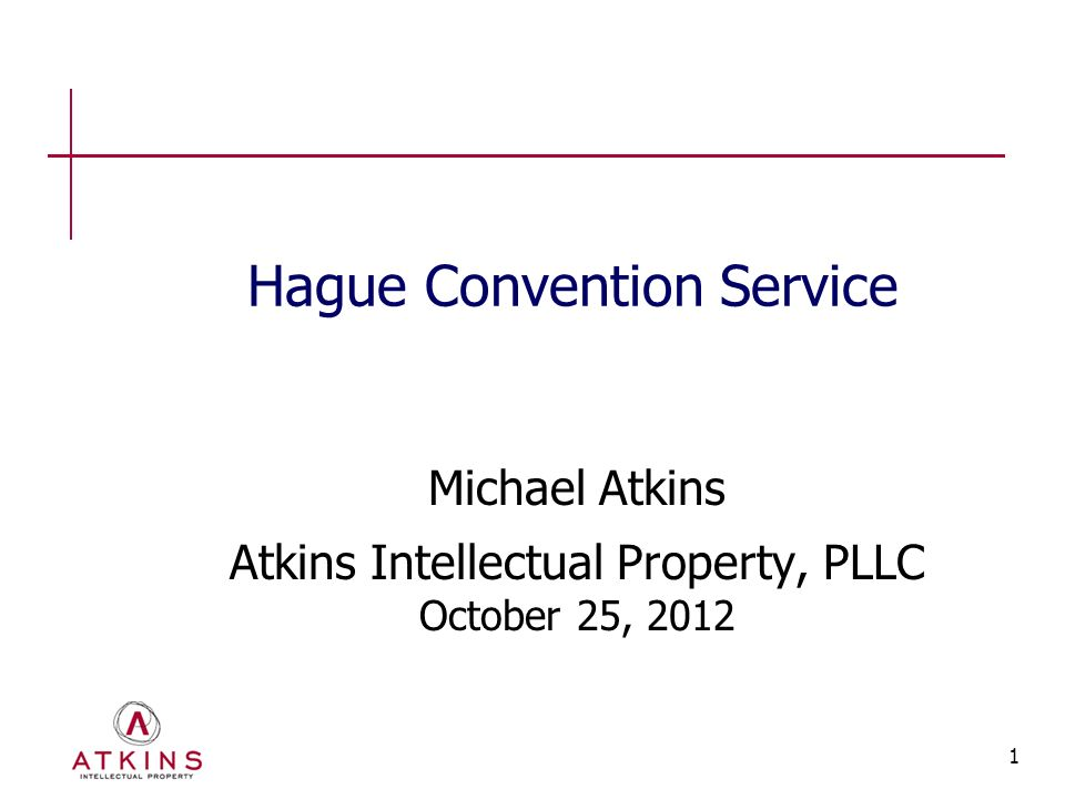 1 Hague Convention Service Michael Atkins Atkins Intellectual Property, PLLC October 25, 2012