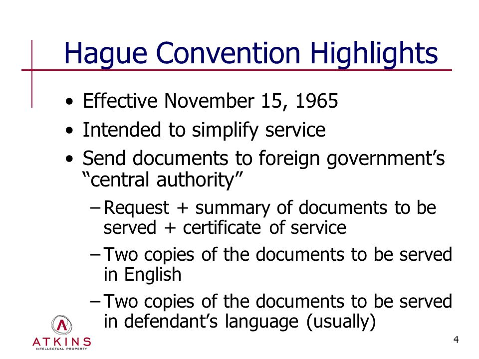 4 Hague Convention Highlights Effective November 15, 1965 Intended to simplify service Send documents to foreign government's central authority −Request + summary of documents to be served + certificate of service −Two copies of the documents to be served in English −Two copies of the documents to be served in defendant's language (usually)
