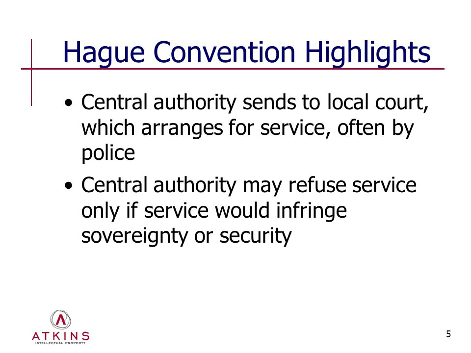 5 Hague Convention Highlights Central authority sends to local court, which arranges for service, often by police Central authority may refuse service only if service would infringe sovereignty or security