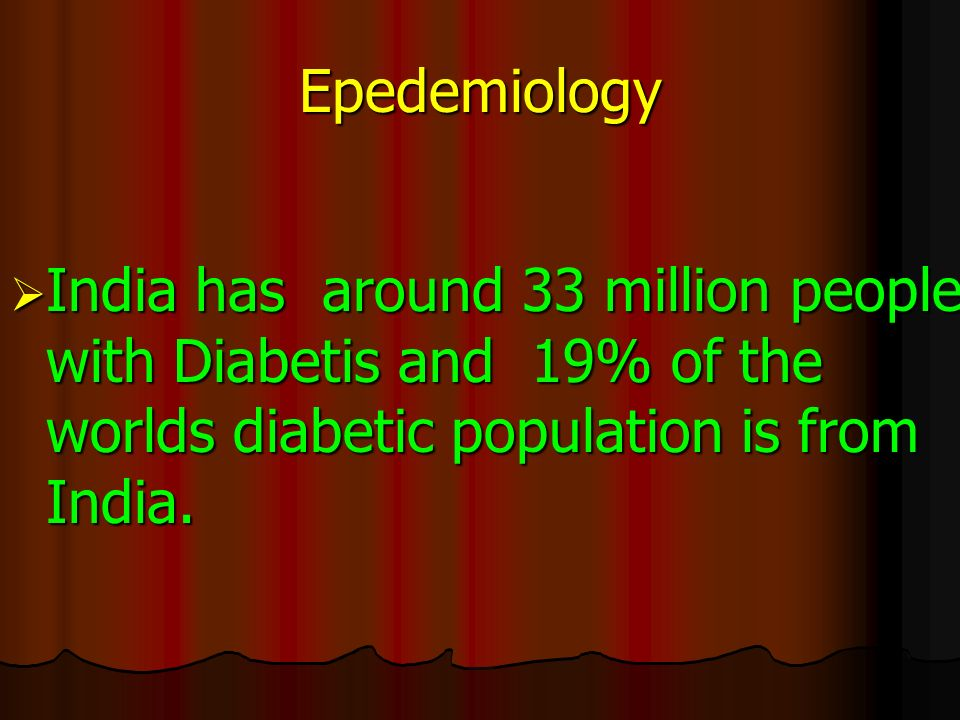 Epedemiology  India has around 33 million people with Diabetis and 19% of the worlds diabetic population is from India.