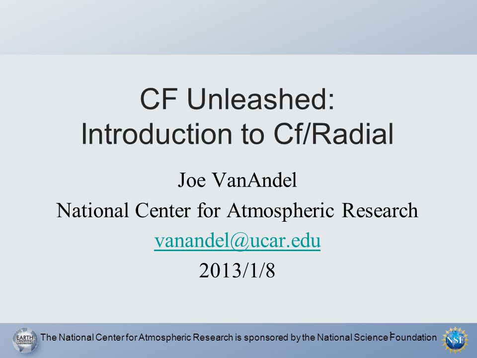 1 CF Unleashed: Introduction to Cf/Radial Joe VanAndel National Center for Atmospheric Research 2013/1/8 The National Center for Atmospheric Research is sponsored by the National Science Foundation
