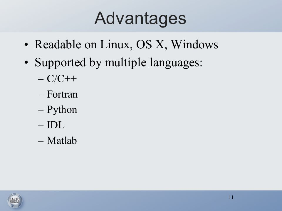 11 Advantages Readable on Linux, OS X, Windows Supported by multiple languages: –C/C++ –Fortran –Python –IDL –Matlab 11