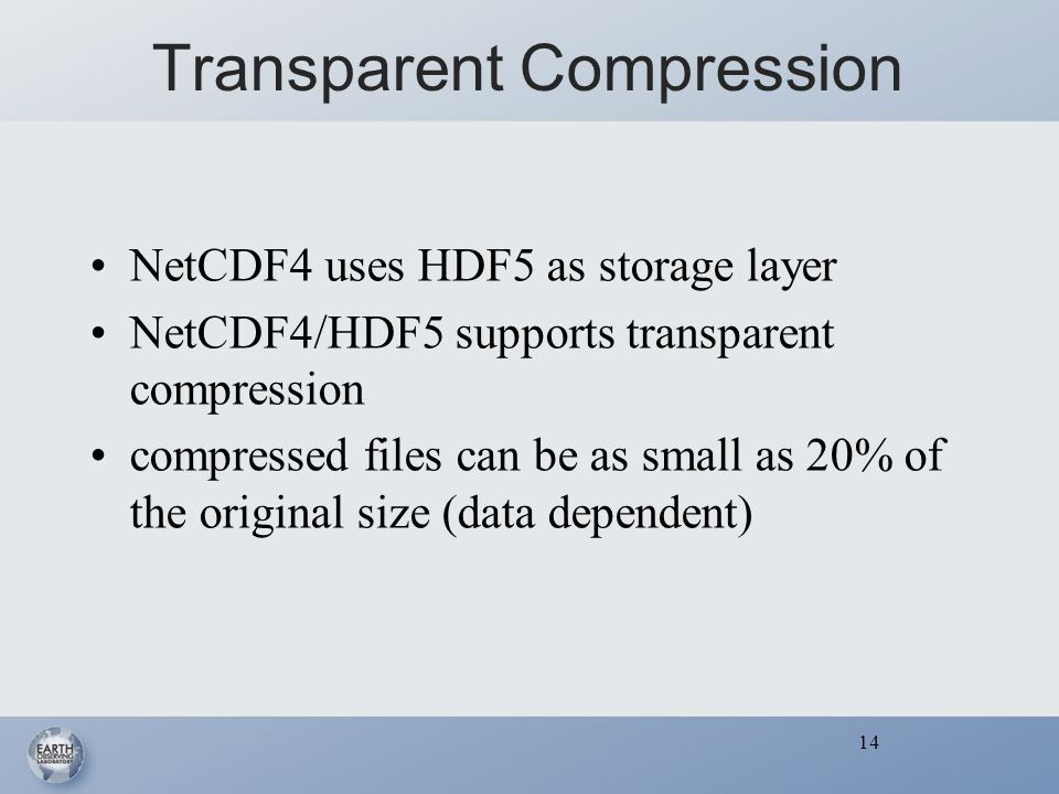 14 Transparent Compression NetCDF4 uses HDF5 as storage layer NetCDF4/HDF5 supports transparent compression compressed files can be as small as 20% of the original size (data dependent) 14