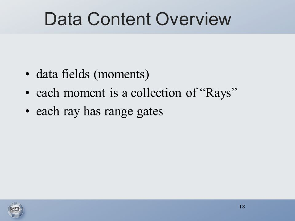 18 Data Content Overview data fields (moments) each moment is a collection of Rays each ray has range gates 18