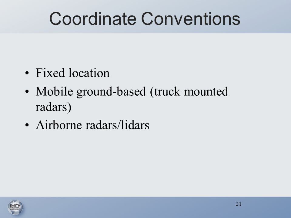 21 Coordinate Conventions Fixed location Mobile ground-based (truck mounted radars) Airborne radars/lidars 21
