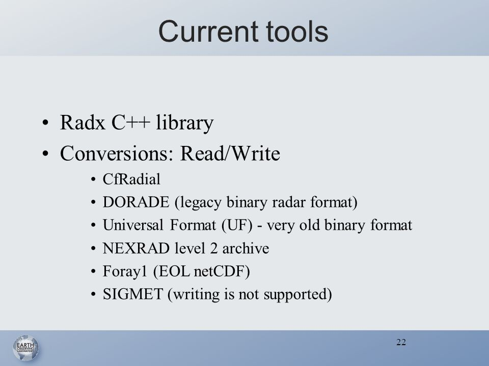 22 Current tools Radx C++ library Conversions: Read/Write CfRadial DORADE (legacy binary radar format) Universal Format (UF) - very old binary format NEXRAD level 2 archive Foray1 (EOL netCDF) SIGMET (writing is not supported) 22