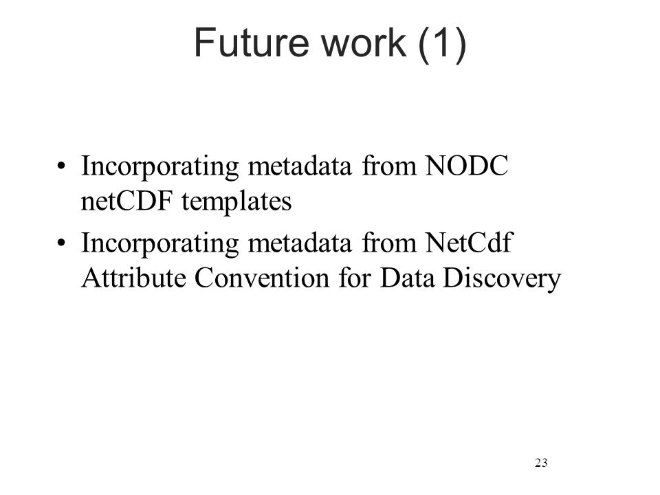 Future work (1) Incorporating metadata from NODC netCDF templates Incorporating metadata from NetCdf Attribute Convention for Data Discovery 23