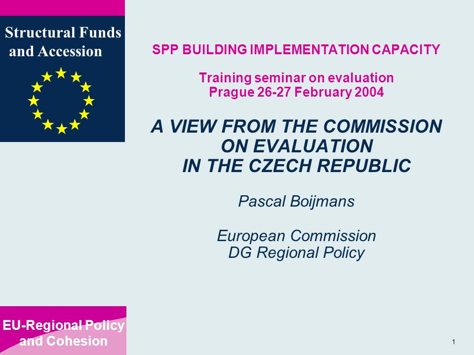 EU-Regional Policy and Cohesion Structural Funds and Accession 1 SPP BUILDING IMPLEMENTATION CAPACITY Training seminar on evaluation Prague February 2004 A VIEW FROM THE COMMISSION ON EVALUATION IN THE CZECH REPUBLIC Pascal Boijmans European Commission DG Regional Policy