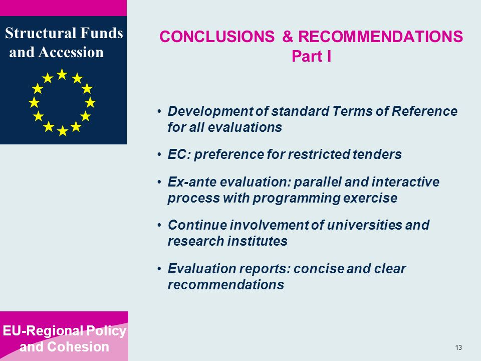 EU-Regional Policy and Cohesion Structural Funds and Accession 13 CONCLUSIONS & RECOMMENDATIONS Part I Development of standard Terms of Reference for all evaluations EC: preference for restricted tenders Ex-ante evaluation: parallel and interactive process with programming exercise Continue involvement of universities and research institutes Evaluation reports: concise and clear recommendations