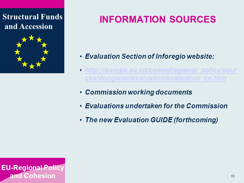 EU-Regional Policy and Cohesion Structural Funds and Accession 15 INFORMATION SOURCES Evaluation Section of Inforegio website:   ces/docgener/evaluation/evaluation_en.htmhttp://europa.eu.int/comm/regional_policy/sour ces/docgener/evaluation/evaluation_en.htm Commission working documents Evaluations undertaken for the Commission The new Evaluation GUIDE (forthcoming)