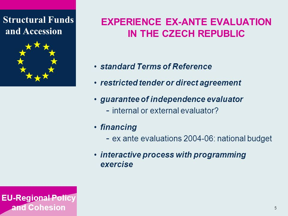 EU-Regional Policy and Cohesion Structural Funds and Accession 5 EXPERIENCE EX-ANTE EVALUATION IN THE CZECH REPUBLIC standard Terms of Reference restricted tender or direct agreement guarantee of independence evaluator - internal or external evaluator.