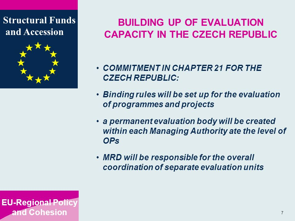 EU-Regional Policy and Cohesion Structural Funds and Accession 7 BUILDING UP OF EVALUATION CAPACITY IN THE CZECH REPUBLIC COMMITMENT IN CHAPTER 21 FOR THE CZECH REPUBLIC: Binding rules will be set up for the evaluation of programmes and projects a permanent evaluation body will be created within each Managing Authority ate the level of OPs MRD will be responsible for the overall coordination of separate evaluation units