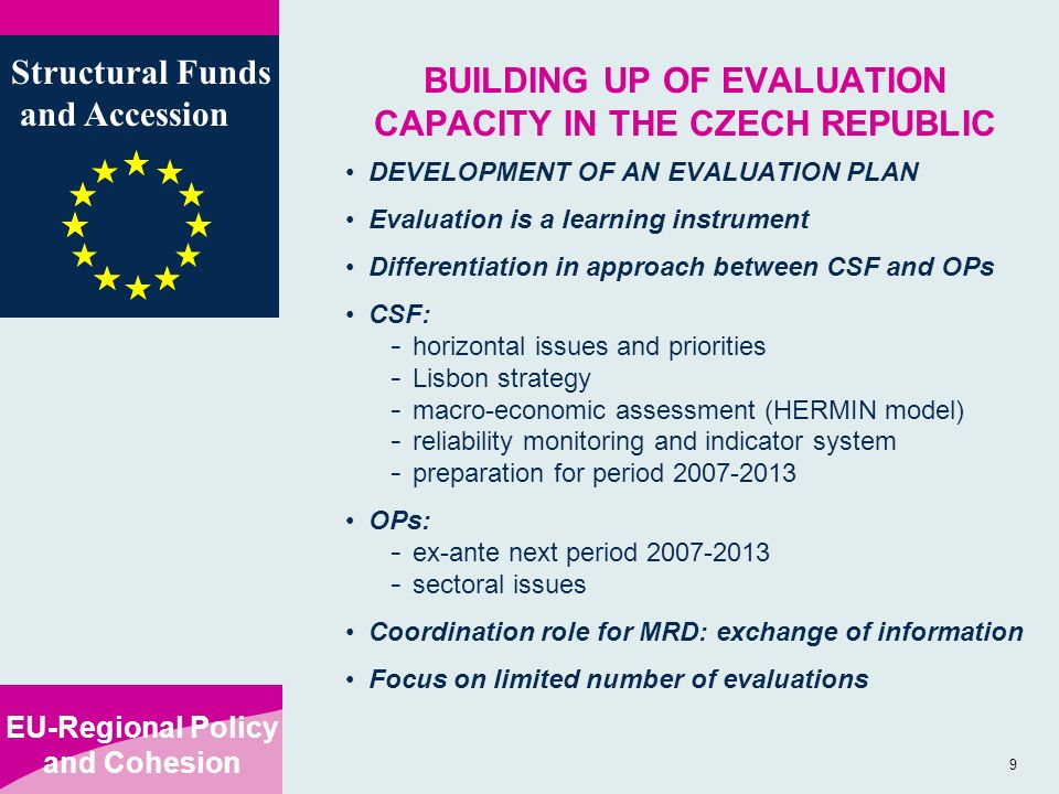 EU-Regional Policy and Cohesion Structural Funds and Accession 9 BUILDING UP OF EVALUATION CAPACITY IN THE CZECH REPUBLIC DEVELOPMENT OF AN EVALUATION PLAN Evaluation is a learning instrument Differentiation in approach between CSF and OPs CSF: - horizontal issues and priorities - Lisbon strategy - macro-economic assessment (HERMIN model) - reliability monitoring and indicator system - preparation for period OPs: - ex-ante next period sectoral issues Coordination role for MRD: exchange of information Focus on limited number of evaluations