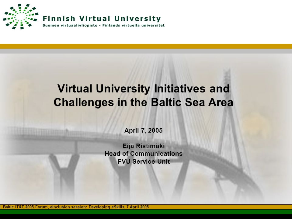 Virtual University Initiatives and Challenges in the Baltic Sea Area April 7, 2005 Eija Ristimäki Head of Communications FVU Service Unit Baltic IT&T 2005 Forum, eInclusion session: Developing eSkills, 7 April 2005