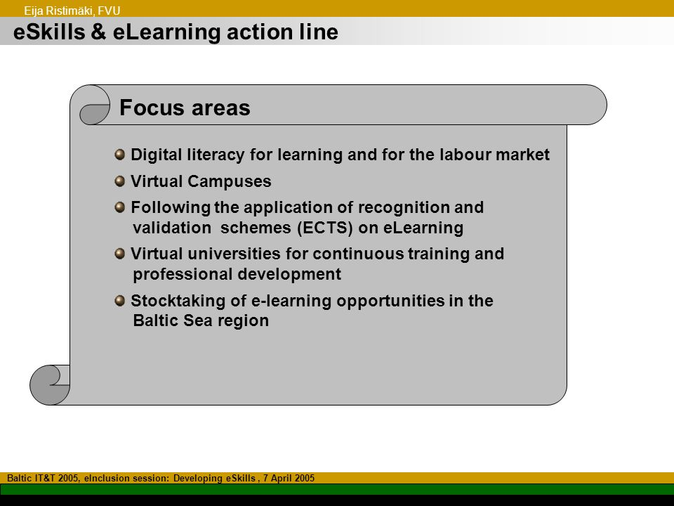 eSkills & eLearning action line Baltic IT&T 2005, eInclusion session: Developing eSkills, 7 April 2005 Eija Ristimäki, FVU Focus areas Digital literacy for learning and for the labour market Virtual Campuses Following the application of recognition and validation schemes (ECTS) on eLearning Virtual universities for continuous training and professional development Stocktaking of e-learning opportunities in the Baltic Sea region