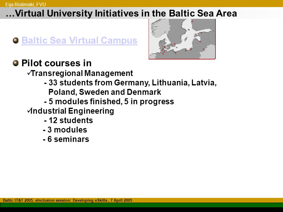 …Virtual University Initiatives in the Baltic Sea Area Baltic IT&T 2005, eInclusion session: Developing eSkills, 7 April 2005 Baltic Sea Virtual Campus Pilot courses in Transregional Management - 33 students from Germany, Lithuania, Latvia, Poland, Sweden and Denmark - 5 modules finished, 5 in progress Industrial Engineering - 12 students - 3 modules - 6 seminars Eija Ristimäki, FVU