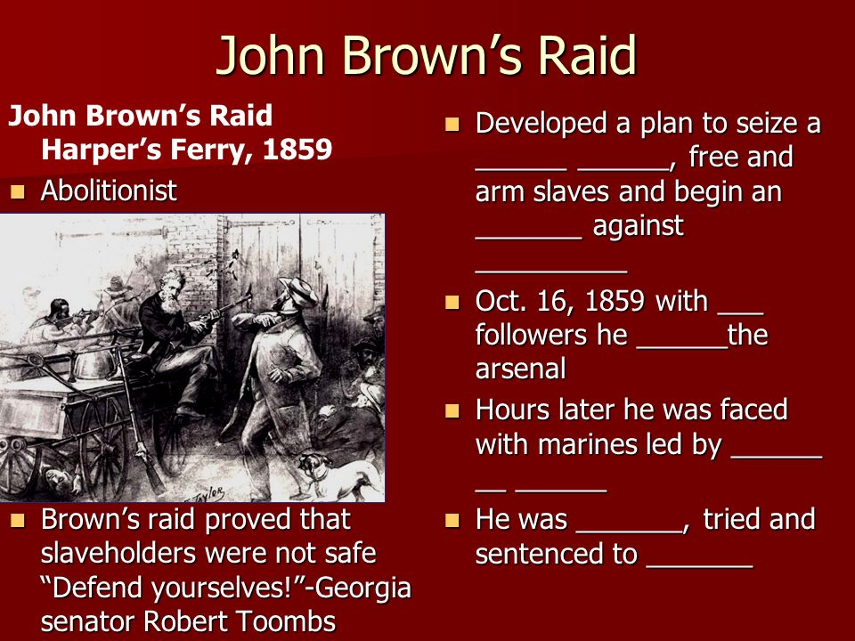 John Brown's Raid John Brown's Raid Harper's Ferry, 1859 Abolitionist Abolitionist Brown's raid proved that slaveholders were not safe Defend yourselves! -Georgia senator Robert Toombs Brown's raid proved that slaveholders were not safe Defend yourselves! -Georgia senator Robert Toombs Developed a plan to seize a ______ ______, free and arm slaves and begin an _______ against __________ Developed a plan to seize a ______ ______, free and arm slaves and begin an _______ against __________ Oct.