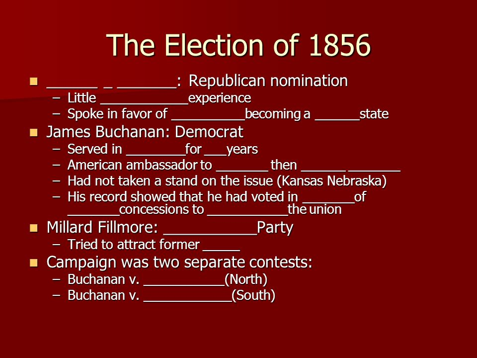 The Election of 1856 ______ _ _______: Republican nomination ______ _ _______: Republican nomination –Little ____________experience –Spoke in favor of __________becoming a ______state James Buchanan: Democrat James Buchanan: Democrat –Served in ________for ___years –American ambassador to _______ then ______ _______ –Had not taken a stand on the issue (Kansas Nebraska) –His record showed that he had voted in _______of _______concessions to ___________the union Millard Fillmore: ___________Party Millard Fillmore: ___________Party –Tried to attract former _____ Campaign was two separate contests: Campaign was two separate contests: –Buchanan v.
