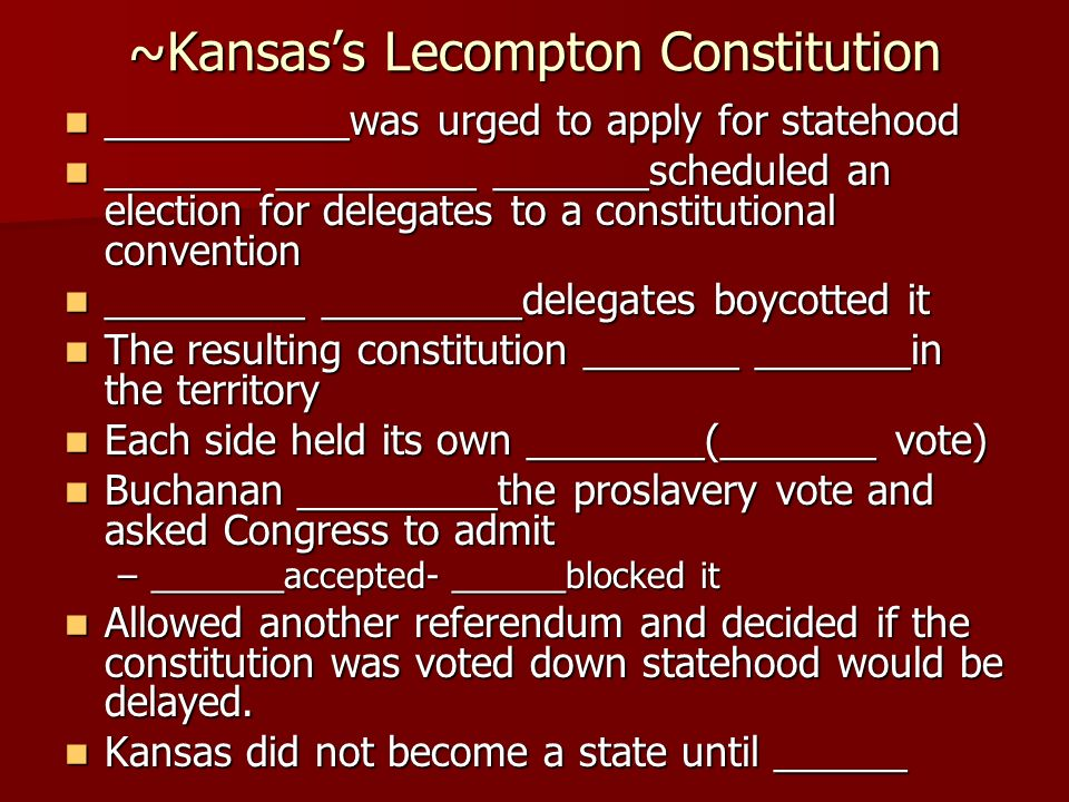 ~Kansas's Lecompton Constitution ___________was urged to apply for statehood ___________was urged to apply for statehood _______ _________ _______scheduled an election for delegates to a constitutional convention _______ _________ _______scheduled an election for delegates to a constitutional convention _________ _________delegates boycotted it _________ _________delegates boycotted it The resulting constitution _______ _______in the territory The resulting constitution _______ _______in the territory Each side held its own ________(_______ vote) Each side held its own ________(_______ vote) Buchanan _________the proslavery vote and asked Congress to admit Buchanan _________the proslavery vote and asked Congress to admit –_______accepted- ______blocked it Allowed another referendum and decided if the constitution was voted down statehood would be delayed.