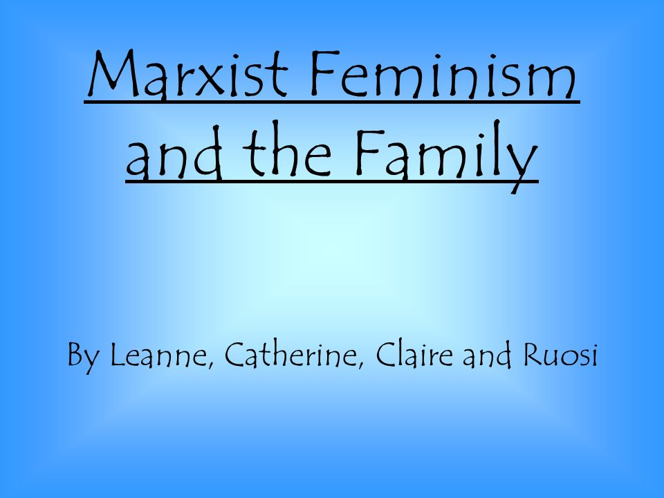 Marxist Feminism and the Family By Leanne, Catherine, Claire and Ruosi